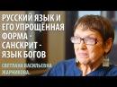 Древнерусский и его упрощённая форма - Санскрит - язык Богов . С. В. Жарникова.