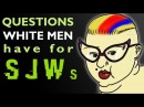 QUESTIONS WHITE MEN HAVE FOR SJWs