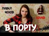 В нашем порту - Павел Чехов( ost Маргоша)( кавер cover by Дарья Смирнова )