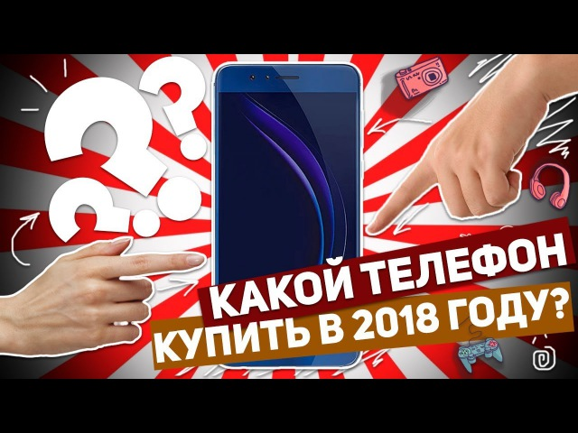 КАКОЙ ТЕЛЕФОН КУПИТЬ В 2018 ГОДУ