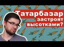 Татарбазар застроят высотками Синдром видного застройщика. Ижевск.