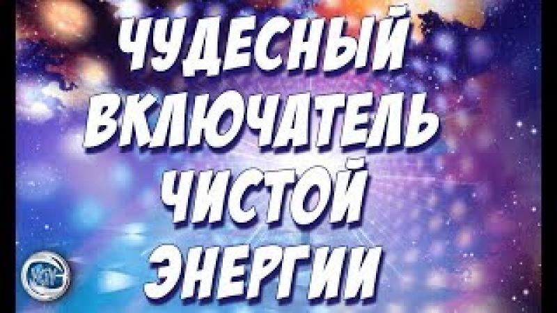 Чудесный включатель чистой энергии от Виталия Рожкова всегранивселенной