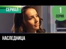 ▶️ Наследница 1 серия Мелодрама Русские мелодрамы