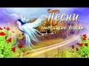 ПЕСНИ УНОСЯЩИЕ ВДАЛЬ... Песни, которые тронут душу!