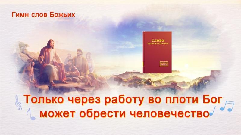 Церковь Всемогущего Бога|Христианские Песни «Только через работу во плоти Бог может обрести человечество»