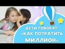 Дети говорят как потратить МИЛЛИОН Самые заветные мечты Любящие мамы
