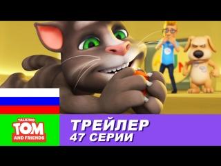 Трейлер - Говорящий Том и Друзья, 47 серия