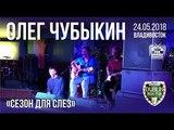 Олег Чубыкин - Сезон для слез (Live, Владивосток, 24.05.2018)