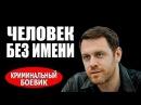 ЧЕЛОВЕК БЕЗ ИМЕНИ 2017 - русские боевики - фильмы про криминал 2017