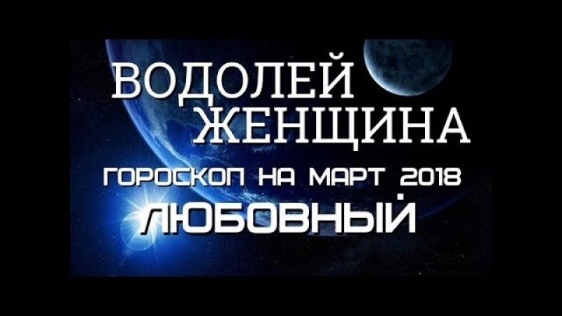 ВОДОЛЕЙ ЖЕНЩИНА ГОРОСКОП НА МАРТ 2018 ГОДА. ЛЮБОВЬ И СЕМЬЯ