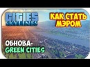 КАК СТАТЬ МЭРОМ - Cities: Skylines - Green Cities обнова!