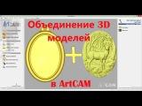 ArtCam. Merging of 3D models. Объединение 3D моделей.