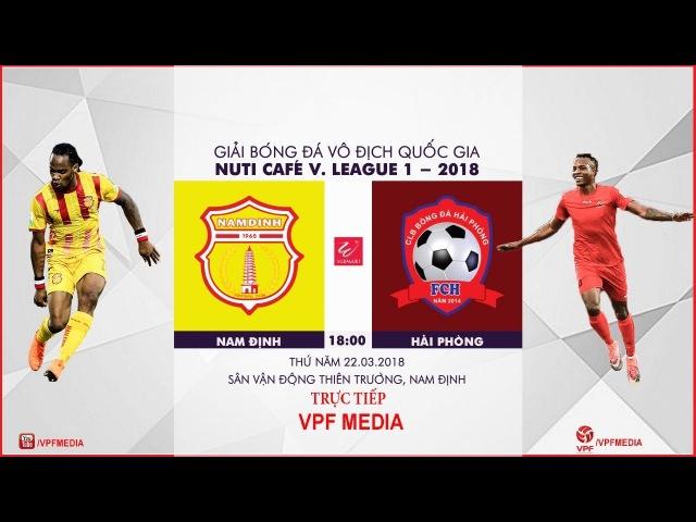 TRỰC TIẾP   Nam Định vs Hải Phòng   VÒNG 3 NUTI CAFE V LEAGUE 2018