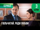 ▶️ Гюльчатай. Ради любви 3 серия - Мелодрама Фильмы и сериалы - Русские мелодрамы