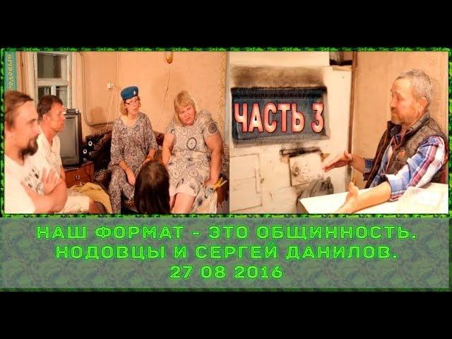 Часть 3 - Наш формат это общинность. Нодовцы и Сергей Данилов. 27 08 2016