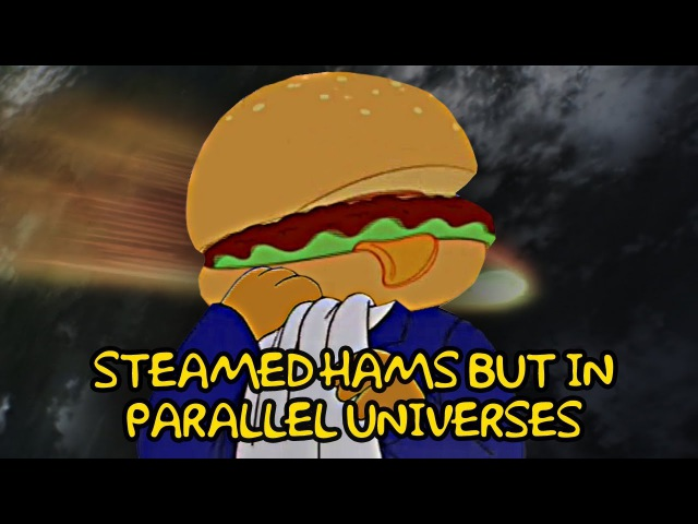 Steamed Hams but in parallel universes