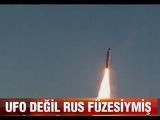 Türkiyeyi heyecanlandıran UFO Rusların füzesi çıktı