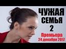 ЧУЖАЯ СЕМЬЯ 2 2017, наши фильмы, новинки кино, мелодрама 2017