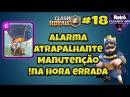 Clash Royale 18 Alarme atrapalhante e Manutenção na hora errada