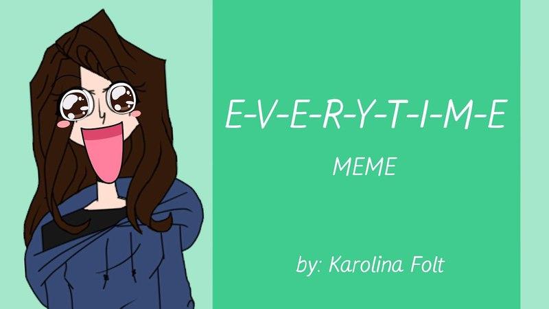 E-V-E-R-Y-T-I-M-E [MEME]