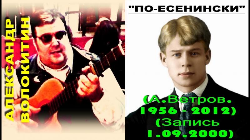 Александр Волокитин - ПО-ЕСЕНИНСКИ (Поэт Анатолий Ветров, 1956 - 2012) (Запись 1.09.2000)