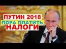 Путин 2018 пора платить налоги