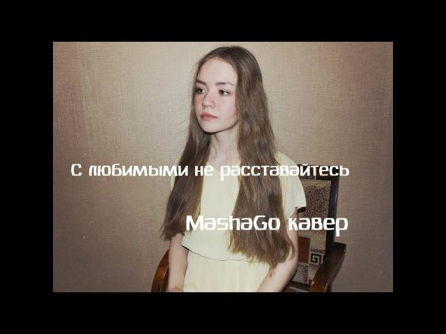 С любимыми не расставайтесь - Ёлка И. Лагутенко (MashaGo кавер)