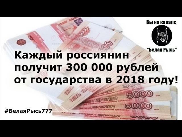 Каждый россиянин получит 300 000 рублей от государства в 2018 году!
