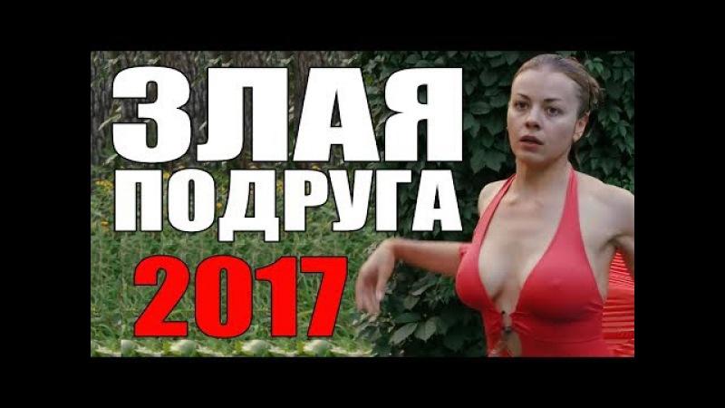 КРУТАЯ ПРЕМЬЕРА 2017 [ ЗЛАЯ ПОДРУГА ] Русские мелодрамы 2017 новинки, фильмы 2017 HD