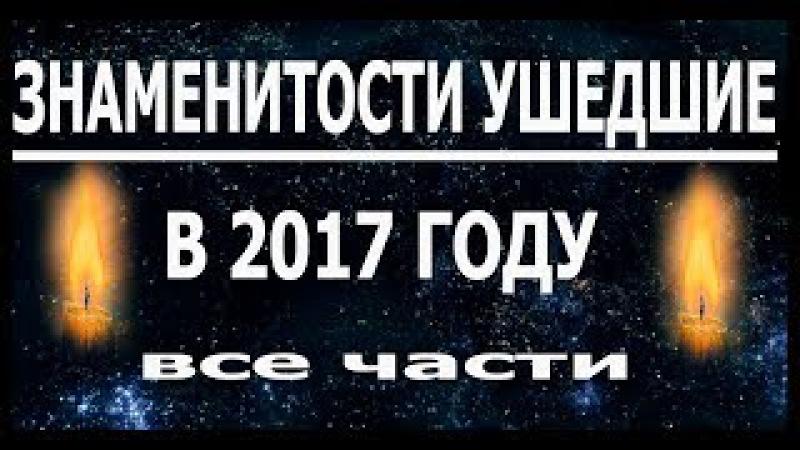 Знаменитости УШЕДШИЕ в 2017 году (1,2,3 части)
