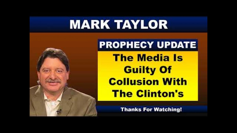 Mark Taylor Prophecy 02 17 18 THE MEDIA IS GUILTY OF COLLUSION WITH THE CLINTON'S Mark Taylor