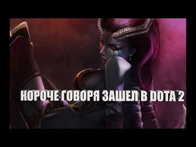 КОРОЧЕ ГОВОРЯ ИГРАЮ В DOTA 2 - ИГРЫ ВЕРНУЛИСЬ ! (С ВЕБКОЙ)