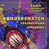 13.01 | BANDERSNATCH (ПРЕЗЕНТАЦИЯ АЛЬБОМА)| EANA