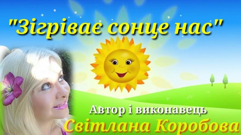 Зігріває сонце нас Автор і виконавець Світлана Коробова,вiдео i ayдio монтажi Iнгвар Нiтомак