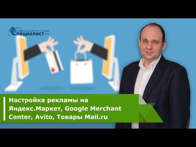 Курс Настройка рекламы на Яндекс.Маркет, Google Merchant Center, Avito, Товары Mail.ru