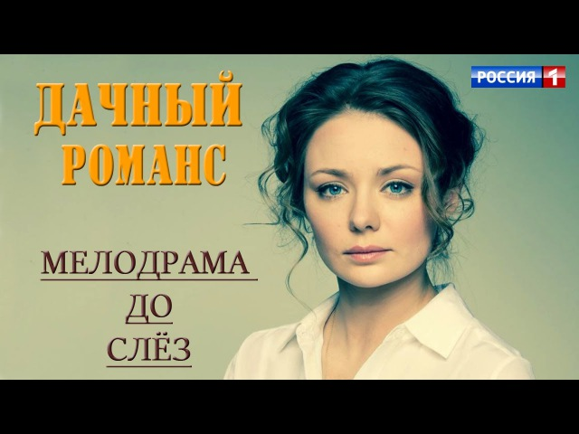 Фильм понравится многим - ДАЧНЫЙ РОМАНС - Русские мелодрамы, фильмы НОВИНКИ 2017