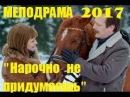 Мелодрама 2017 года НАРОЧНО НЕ ПРИДУМАЕШЬ Русские сериалы и мелодрамы 2017 HD