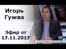 Игорь Гужва, главный редактор интернет-газеты Страна, - гость 112 Украина, 17.11.2017