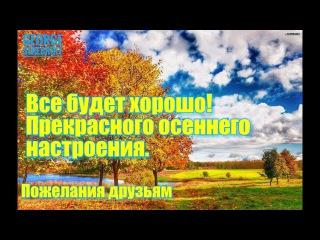 Все будет хорошо Прекрасного осеннего настроения Пожелания друзьям