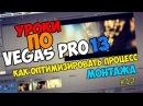 Уроки по Sony Vegas Pro 11/12/13 | Оптимизация процесса монтажа / Тормозит Вегас
