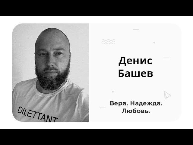 Денис Башев — Вера, Надежда, Любовь