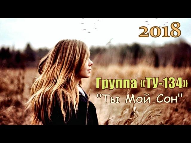 ПРЕМЬЕРА! Красивая Песня Группа «ТУ-134»💕 Ты Мой Сон 💕 Новинка 2018
