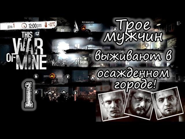 This War Of Mine. 1-я серия. Трое мужчин выживают в осажденном городе!