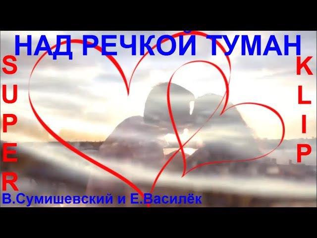 Просто Восхитительно! 💕 НАД РЕЧКОЙ ТУМАН 💕 Исп. Я Сумишевский и Л. Василёк [ КЛИ ...