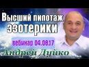 ✨Высший пилотаж эзотерики💥Вебинар Андрея Дуйко школа Кайлас 04 08 2017