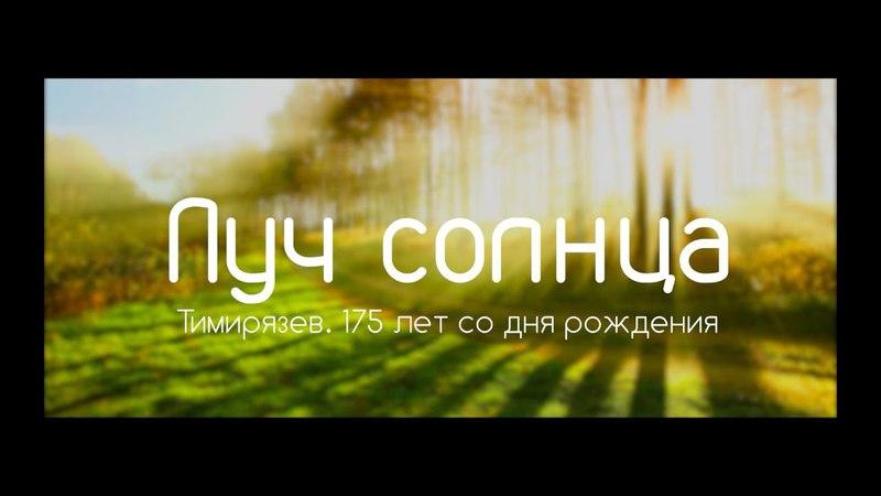 Фильм Луч солнца. Тимирязев 175 лет со дня рождения