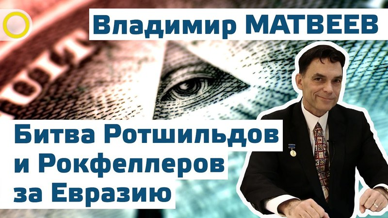 Битва Ротшильдов и Рокфеллеров за Евразию. Матвеев Владимир Иванович (Киев, 08 ноября 2014) )