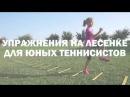 Упражнения на лесенке для юных теннисистов