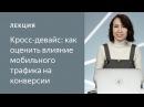 Яндекс Метрика Кросс девайс как оценить влияние мобильного трафика на конверсии