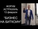 Бизнес на Биткоин от А до Я Форум в Астрахани 13 февраля
